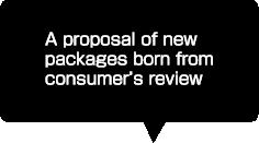 消費者の声から生まれた新しいパッケージのご提案
